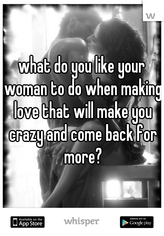what do you like your woman to do when making love that will make you crazy and come back for more?