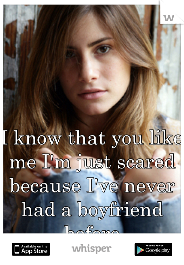 I know that you like me I'm just scared because I've never had a boyfriend before