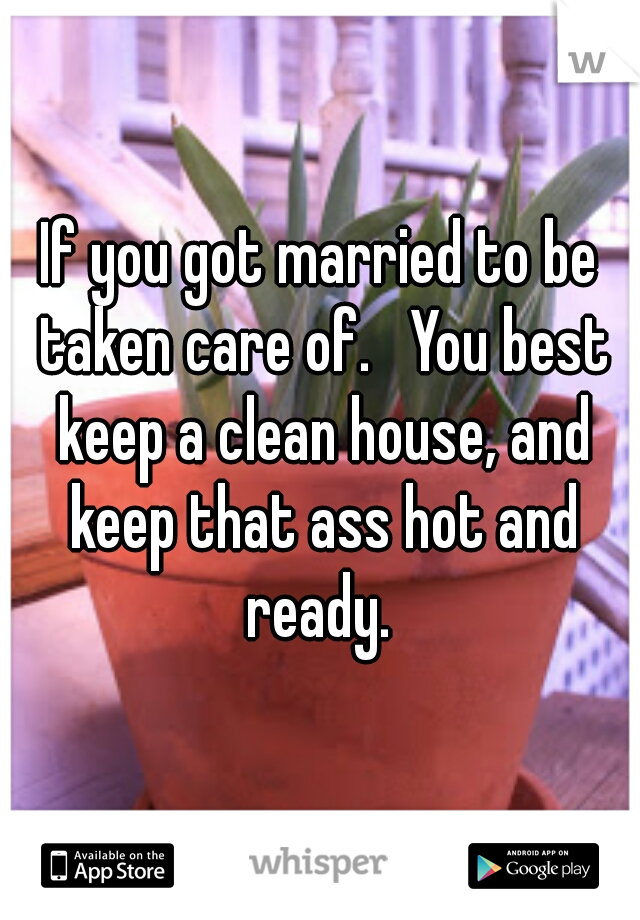 If you got married to be taken care of.   You best keep a clean house, and keep that ass hot and ready.