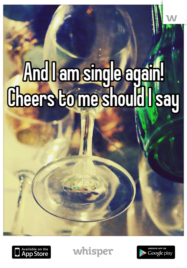 And I am single again! Cheers to me should I say