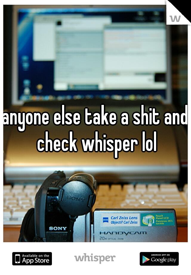 anyone else take a shit and check whisper lol