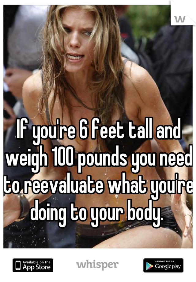 If you're 6 feet tall and weigh 100 pounds you need to reevaluate what you're doing to your body.
