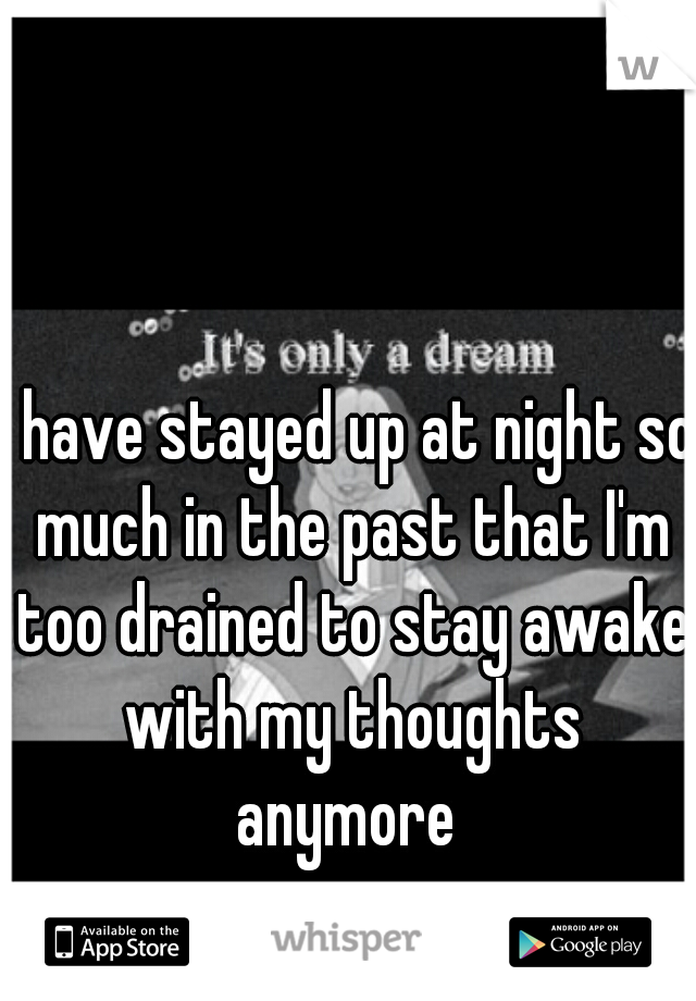 I have stayed up at night so much in the past that I'm too drained to stay awake with my thoughts anymore