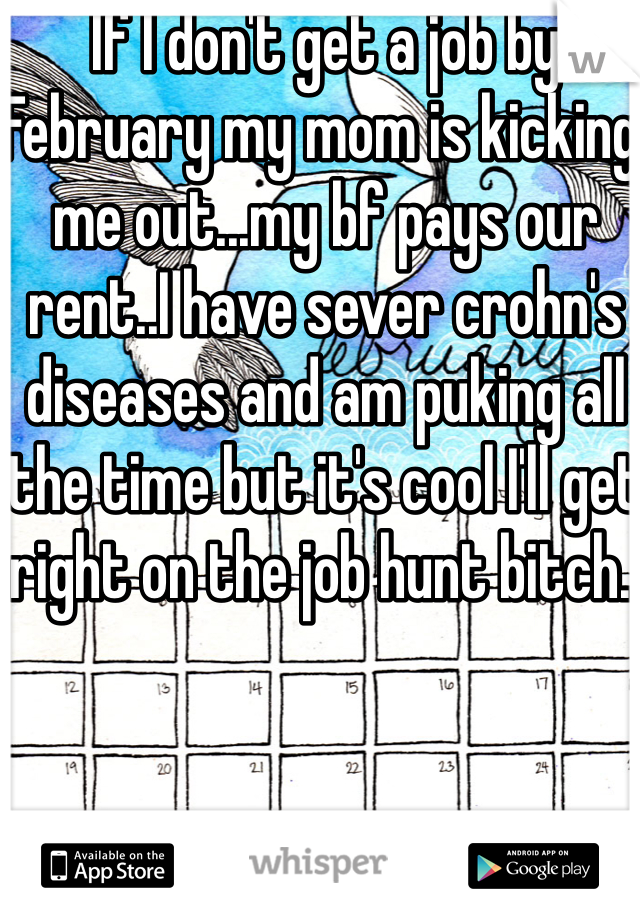 If I don't get a job by February my mom is kicking me out...my bf pays our rent..I have sever crohn's diseases and am puking all the time but it's cool I'll get right on the job hunt bitch..