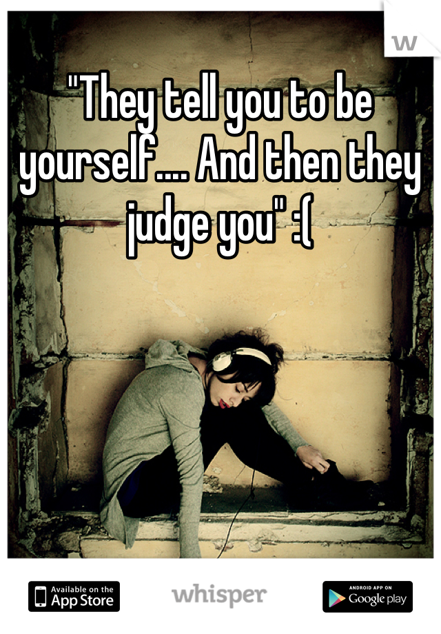 """""""They tell you to be yourself.... And then they judge you"""" :("""
