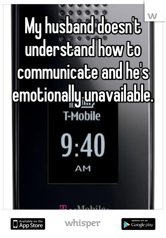 My husband doesn't understand how to communicate and he's emotionally unavailable.
