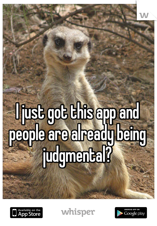 I just got this app and people are already being judgmental?