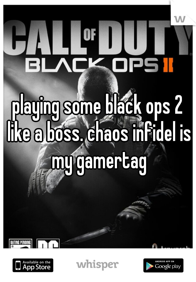 playing some black ops 2 like a boss. chaos infidel is my gamertag