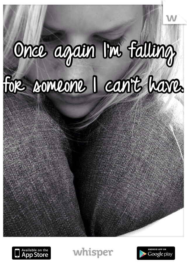 Once again I'm falling for someone I can't have.