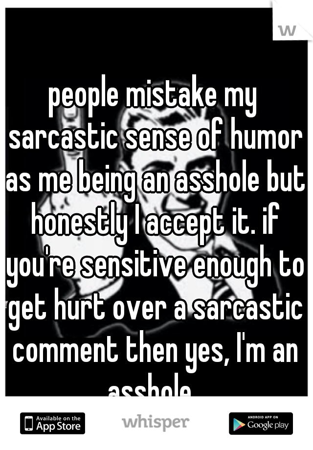 people mistake my sarcastic sense of humor as me being an asshole but honestly I accept it. if you're sensitive enough to get hurt over a sarcastic comment then yes, I'm an asshole.