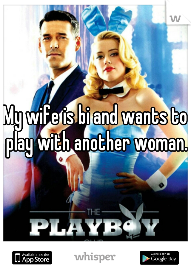 My wife is bi and wants to play with another woman.