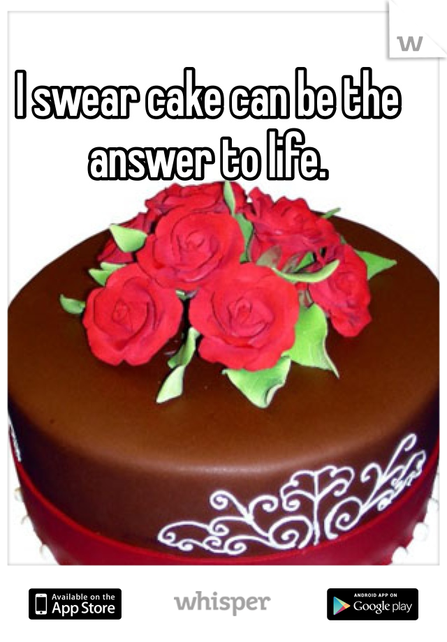 I swear cake can be the answer to life.