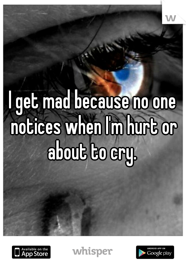 I get mad because no one notices when I'm hurt or about to cry.