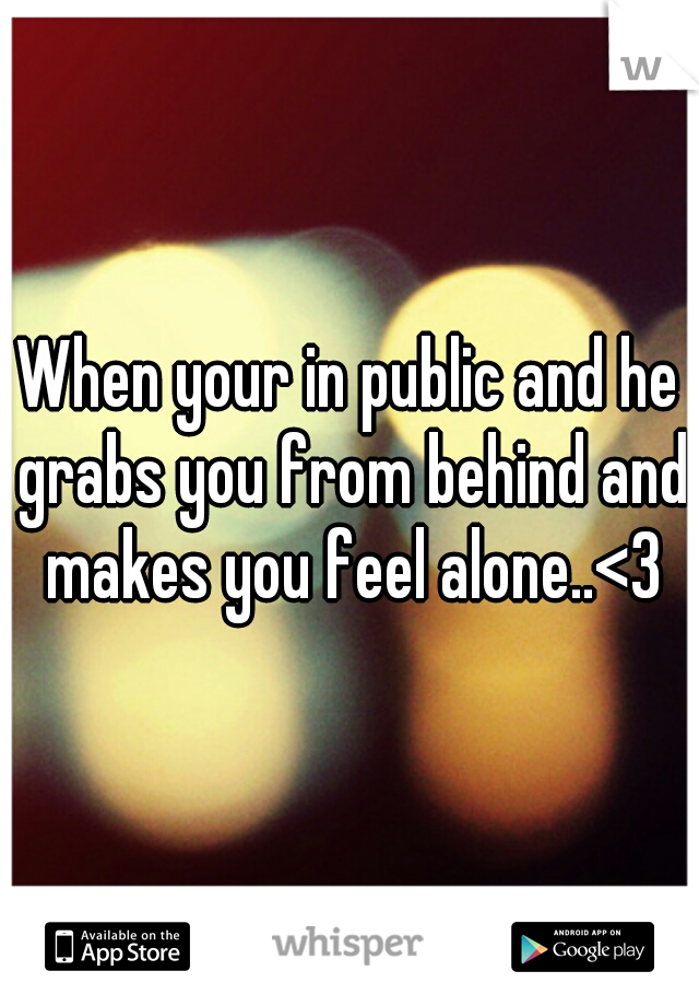 When your in public and he grabs you from behind and makes you feel alone..<3