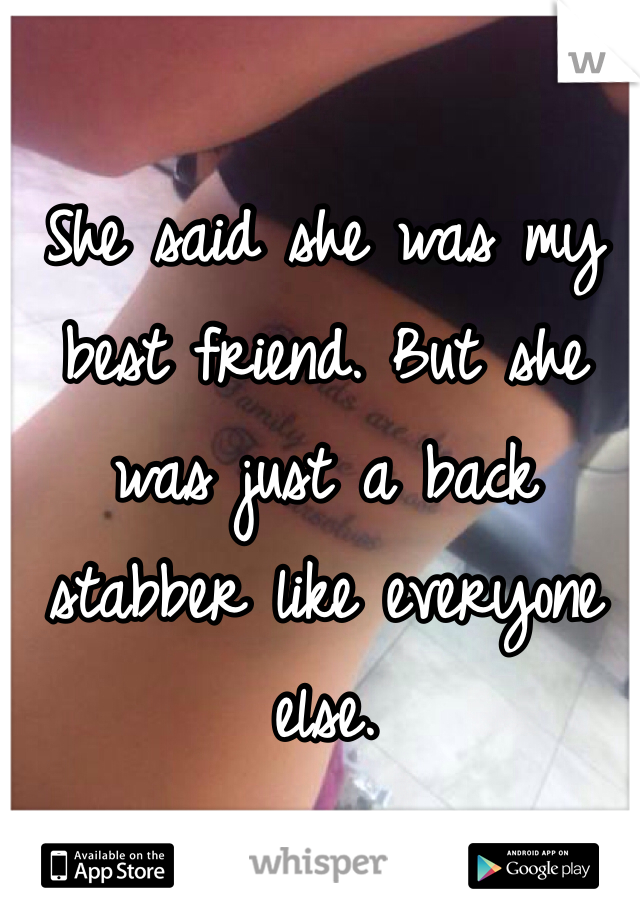 She said she was my best friend. But she was just a back stabber like everyone else.