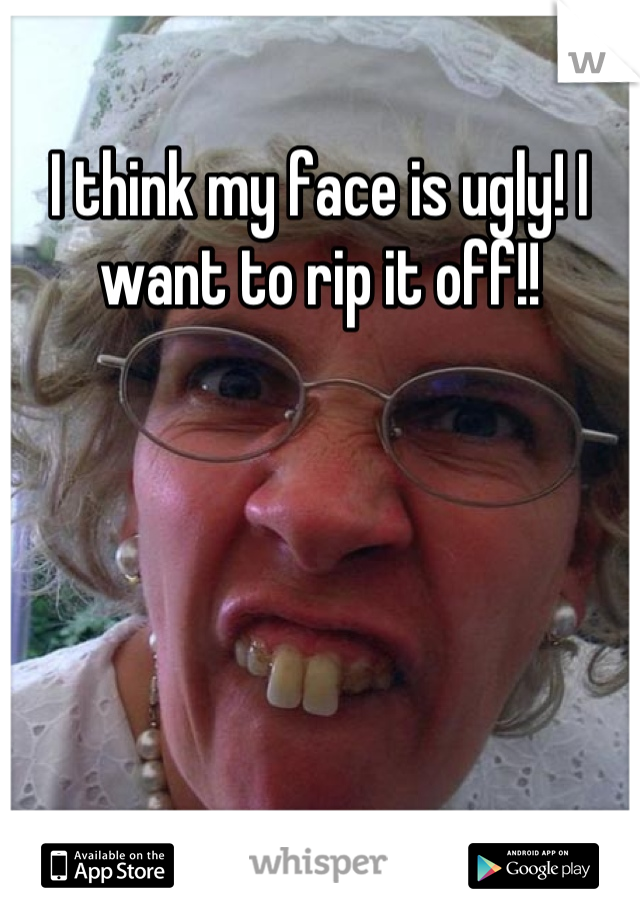 I think my face is ugly! I want to rip it off!!