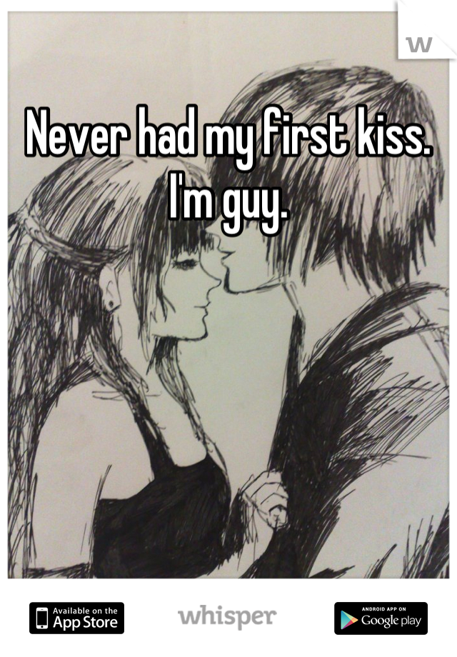 Never had my first kiss. I'm guy.