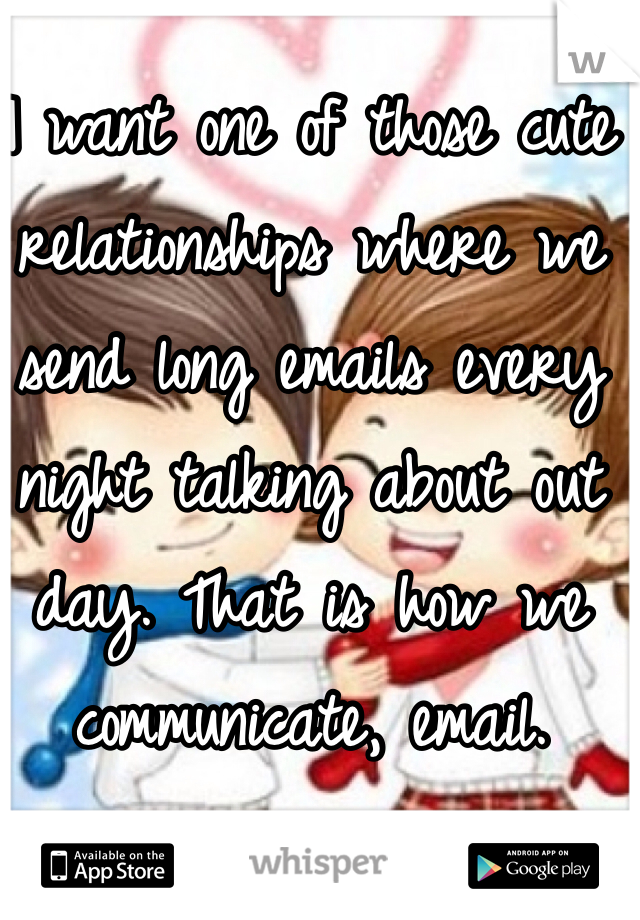 I want one of those cute relationships where we send long emails every night talking about out day. That is how we communicate, email.