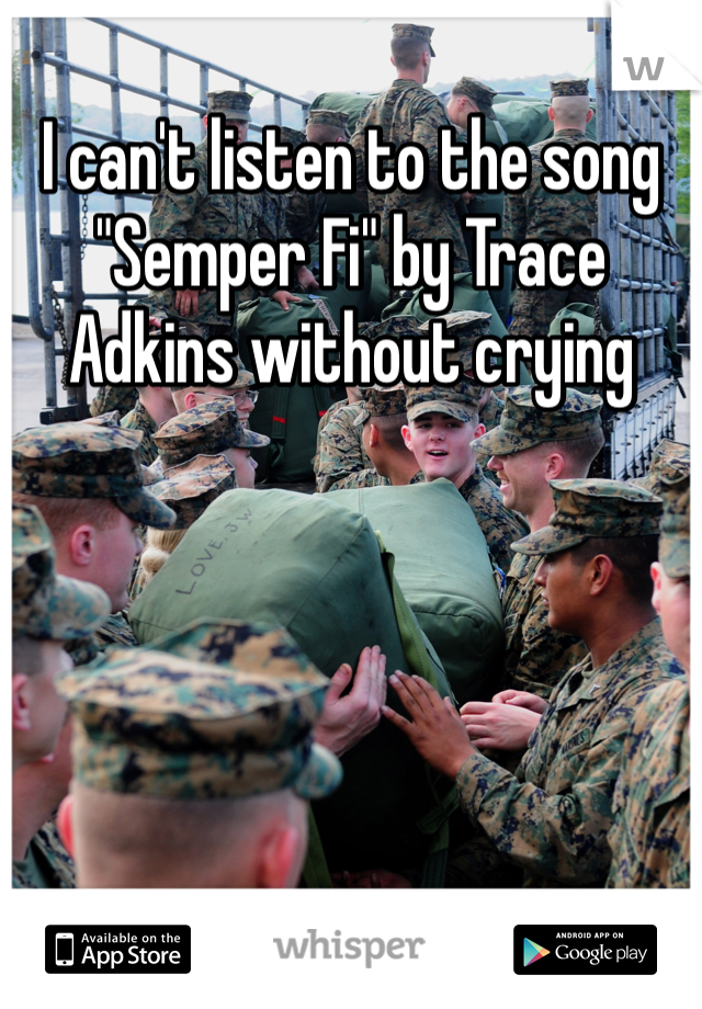 """I can't listen to the song """"Semper Fi"""" by Trace Adkins without crying"""