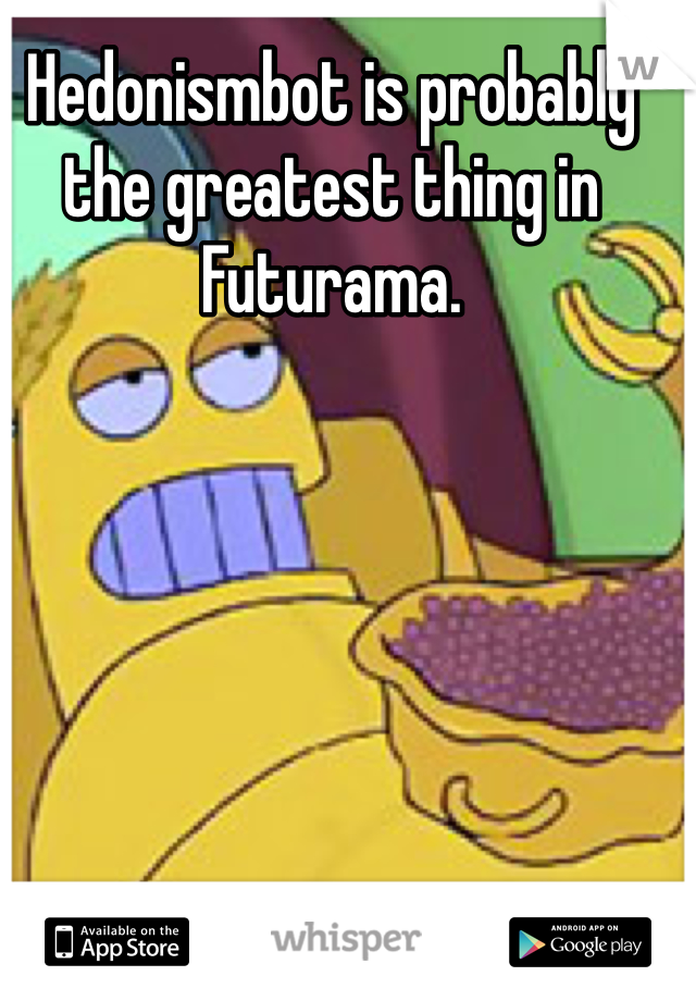 Hedonismbot is probably the greatest thing in Futurama.