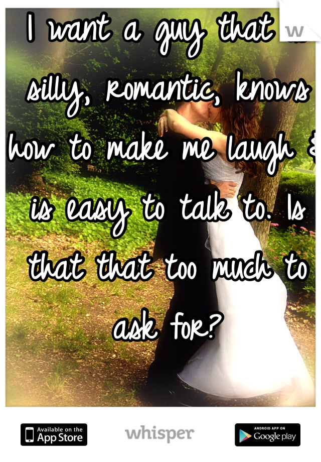 I want a guy that is silly, romantic, knows how to make me laugh & is easy to talk to. Is that that too much to ask for?
