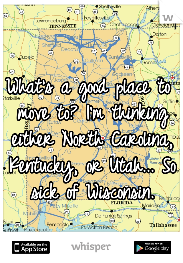What's a good place to move to? I'm thinking either North Carolina, Kentucky, or Utah... So sick of Wisconsin.