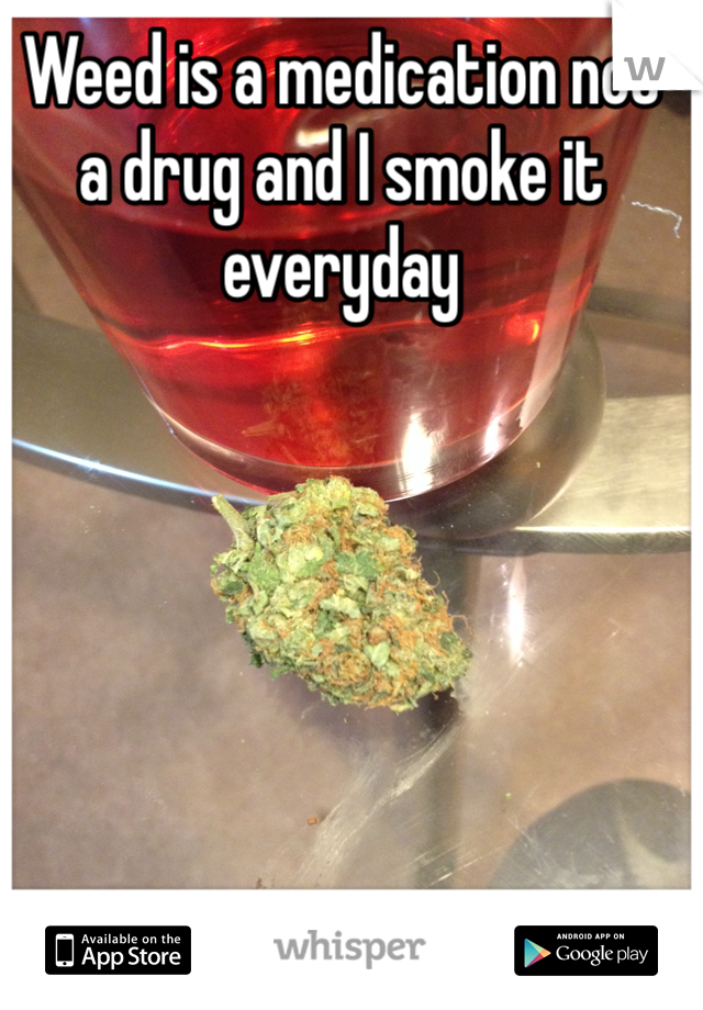 Weed is a medication not a drug and I smoke it everyday