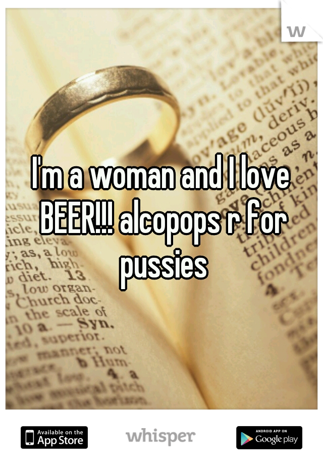 I'm a woman and I love BEER!!! alcopops r for pussies