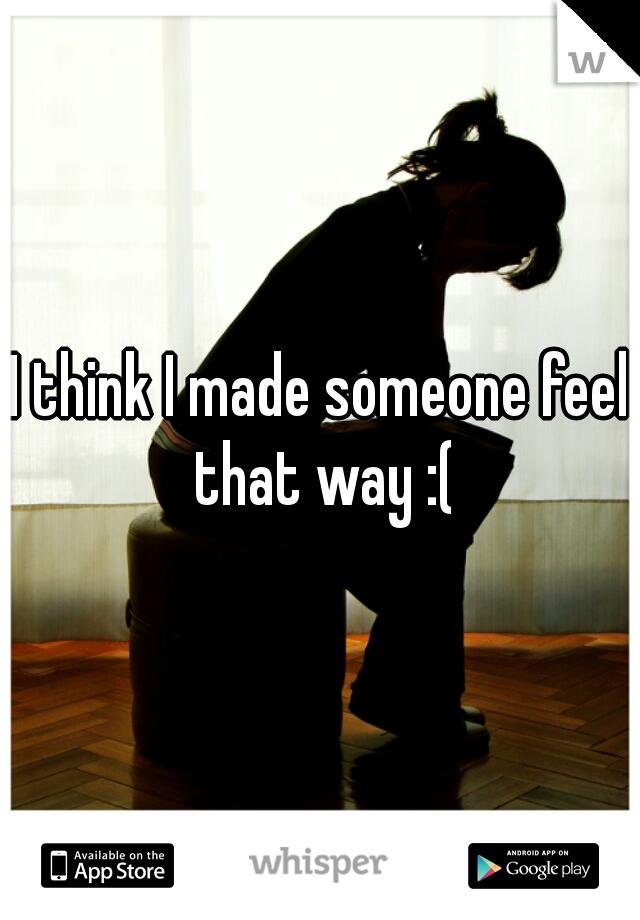 I think I made someone feel that way :(