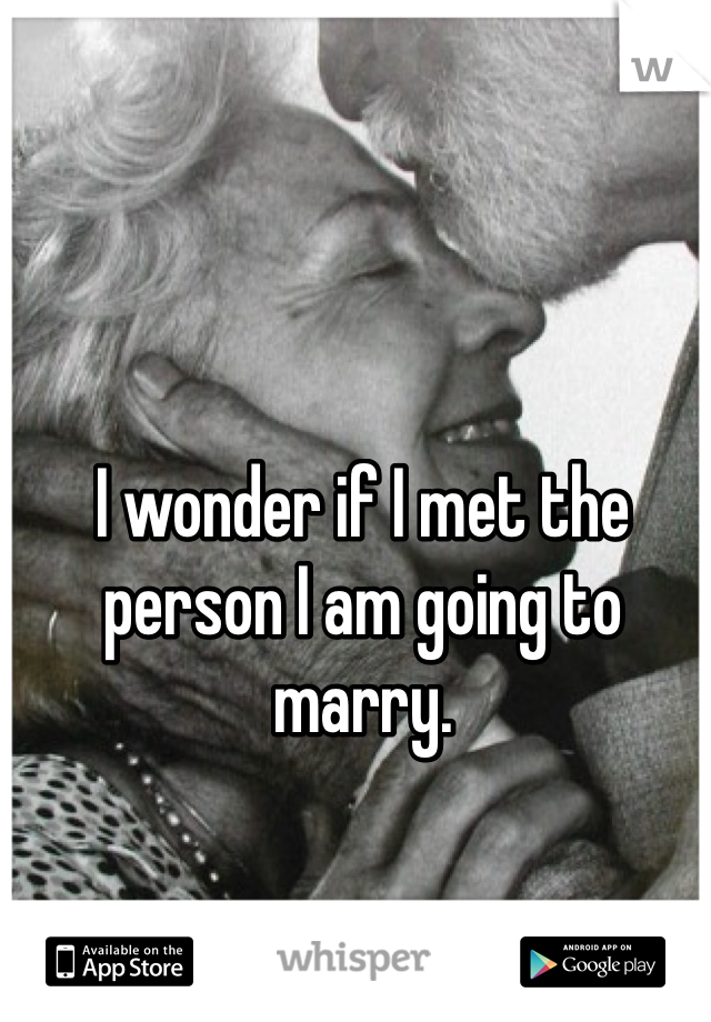 I wonder if I met the person I am going to marry.