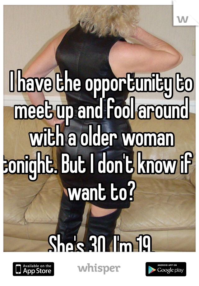 I have the opportunity to meet up and fool around with a older woman tonight. But I don't know if I want to?  She's 30, I'm 19.