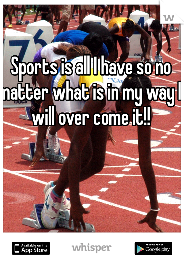 Sports is all I have so no matter what is in my way I will over come it!!