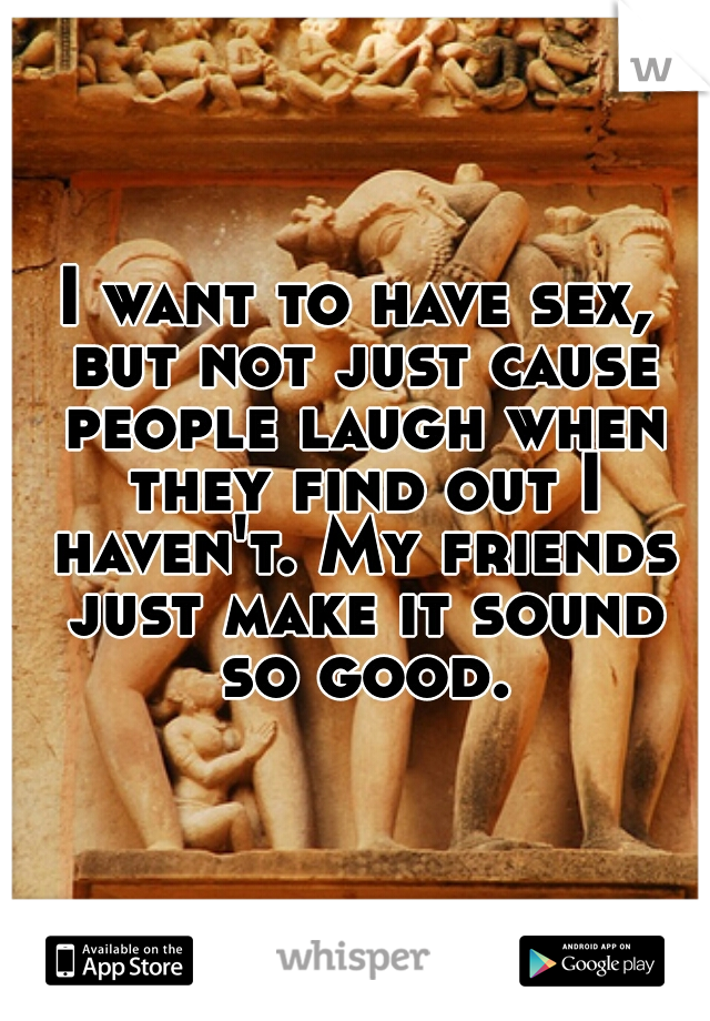 I want to have sex, but not just cause people laugh when they find out I haven't. My friends just make it sound so good.