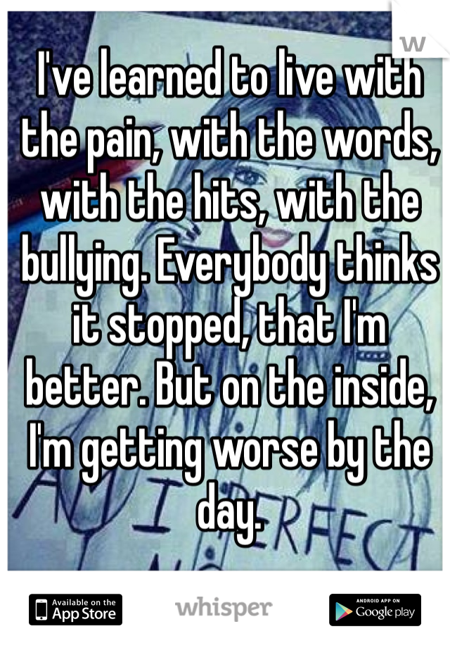 I've learned to live with the pain, with the words, with the hits, with the bullying. Everybody thinks it stopped, that I'm better. But on the inside, I'm getting worse by the day.