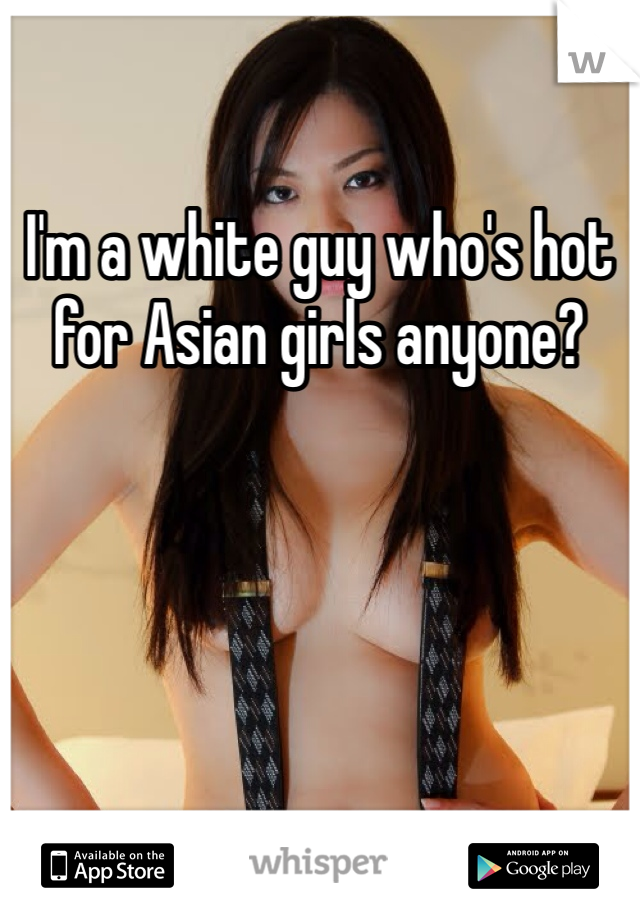 I'm a white guy who's hot for Asian girls anyone?