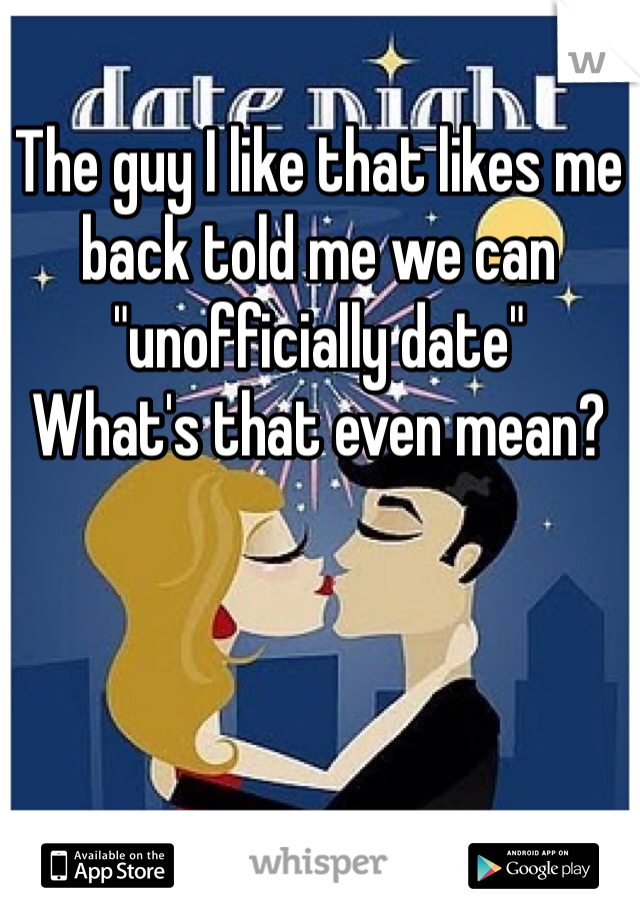 "The guy I like that likes me back told me we can ""unofficially date"" What's that even mean?"