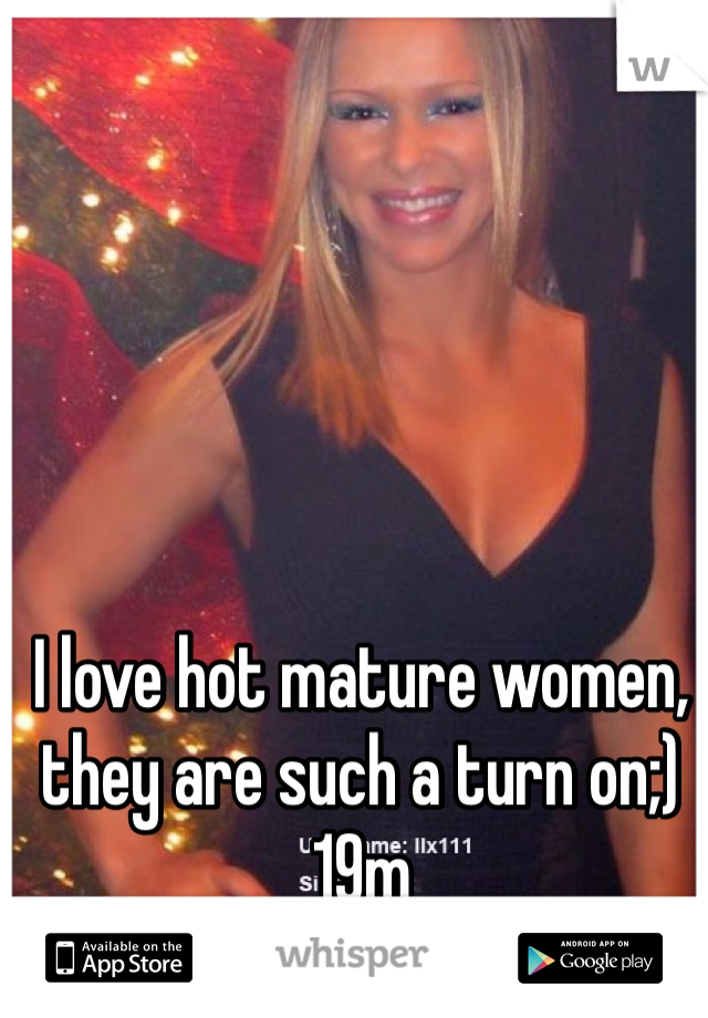 I love hot mature women, they are such a turn on;)  19m