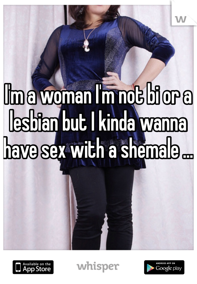 I'm a woman I'm not bi or a lesbian but I kinda wanna have sex with a shemale ...