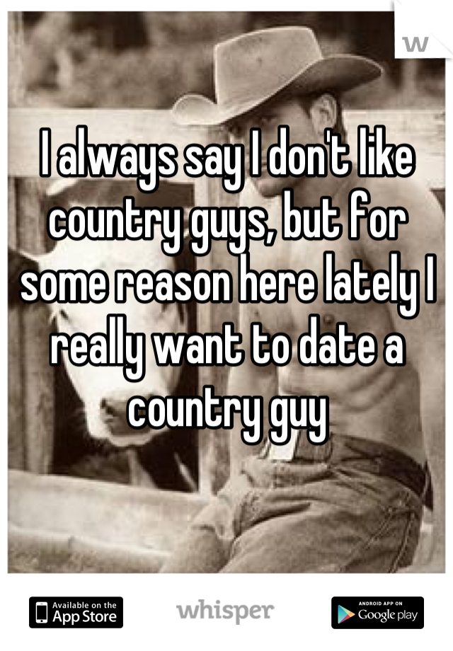 I always say I don't like country guys, but for some reason here lately I really want to date a country guy