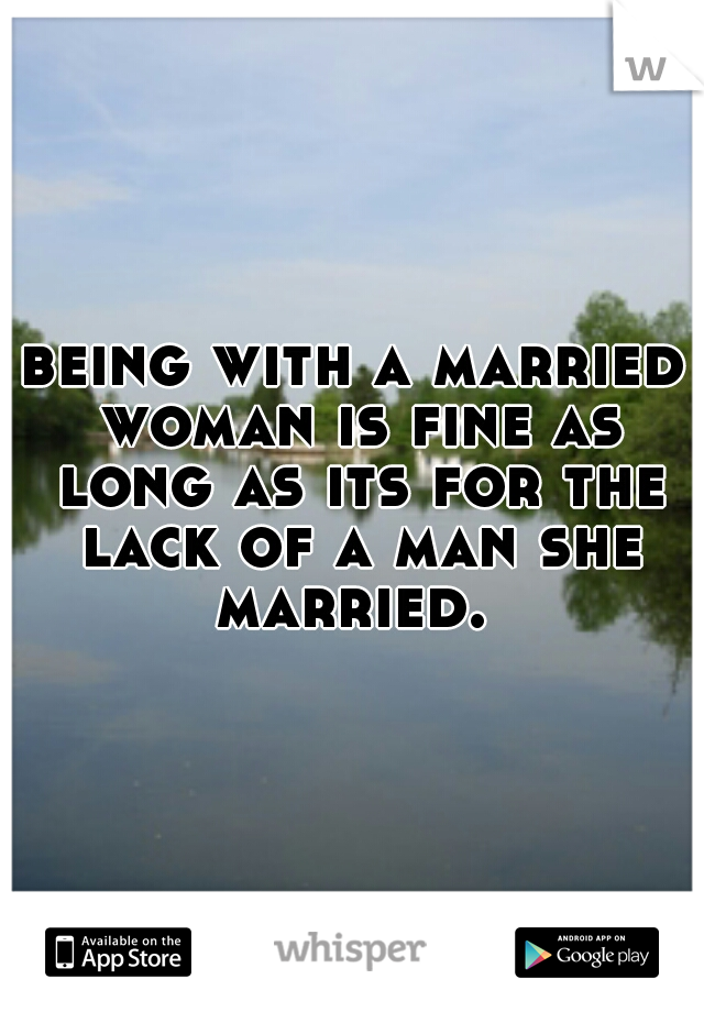 being with a married woman is fine as long as its for the lack of a man she married.