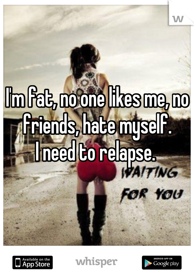 I'm fat, no one likes me, no friends, hate myself.  I need to relapse.