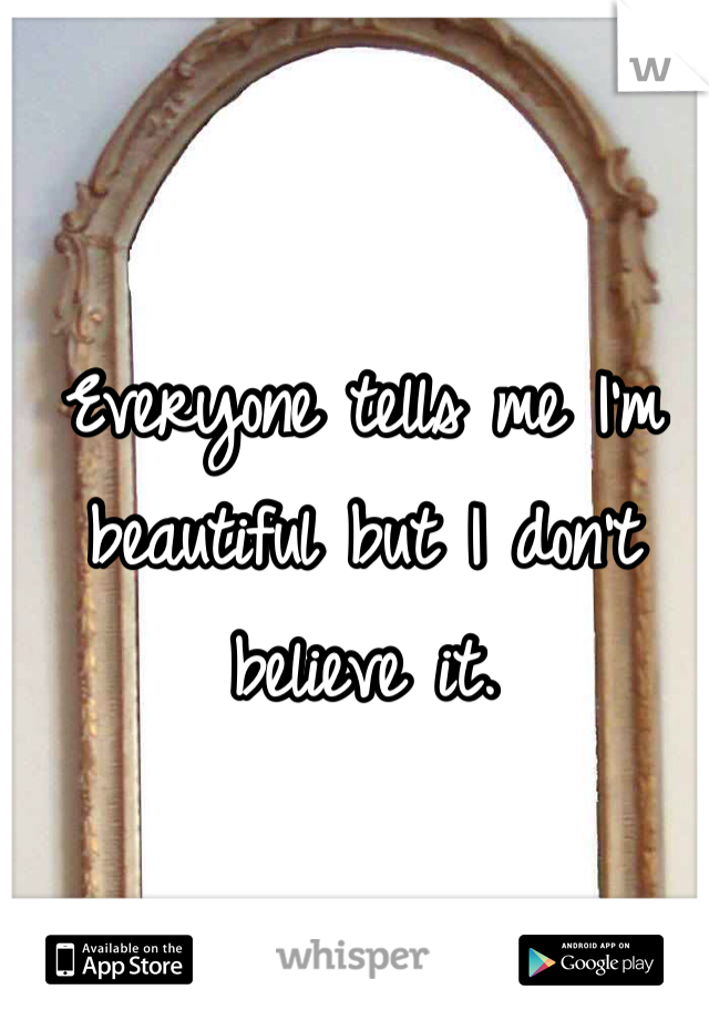 Everyone tells me I'm beautiful but I don't believe it.