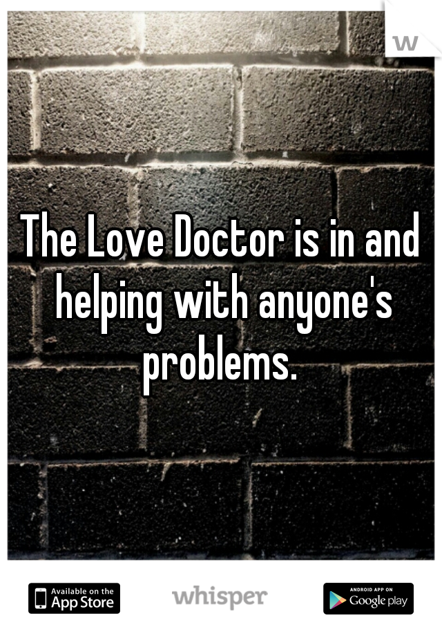 The Love Doctor is in and helping with anyone's problems.
