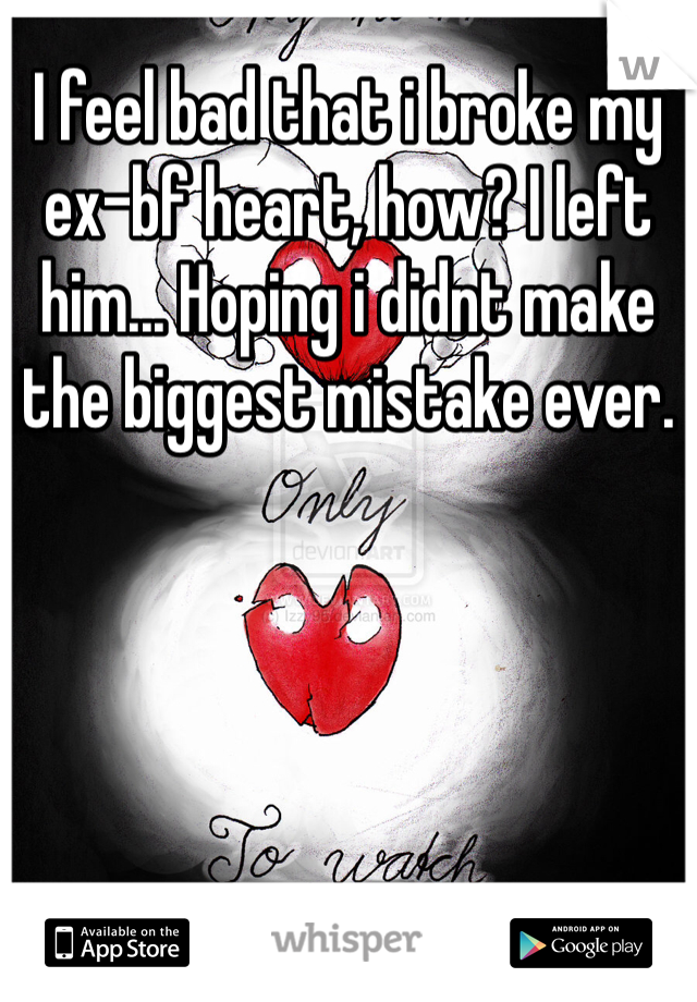 I feel bad that i broke my ex-bf heart, how? I left him... Hoping i didnt make the biggest mistake ever.