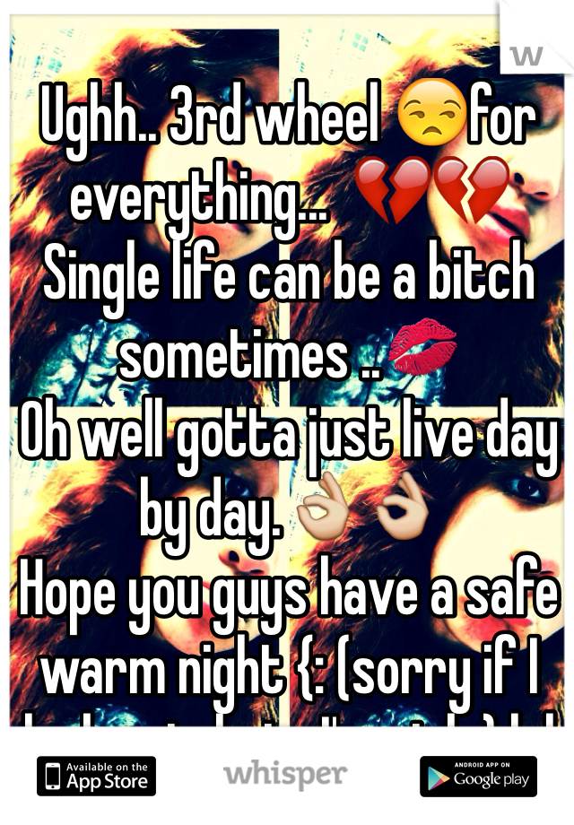 Ughh.. 3rd wheel 😒for everything...  💔💔 Single life can be a bitch sometimes ..💋 Oh well gotta just live day by day.👌👌 Hope you guys have a safe warm night {: (sorry if I look ratchet , I'm sick ) lol