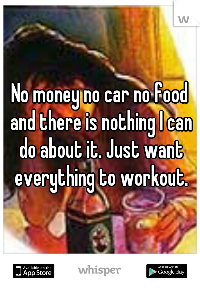 No money no car no food and there is nothing I can do about it. Just want everything to workout.