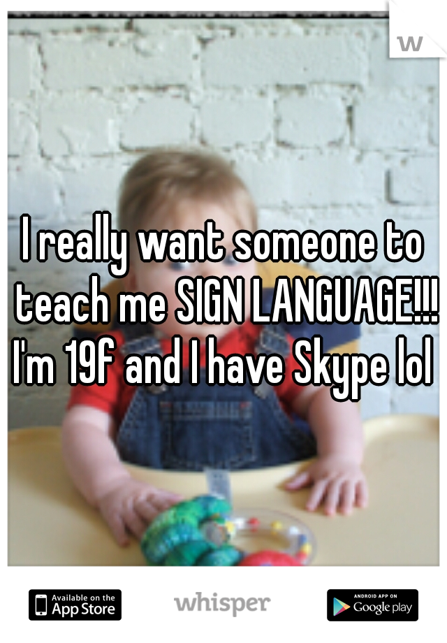 I really want someone to teach me SIGN LANGUAGE!!! I'm 19f and I have Skype lol
