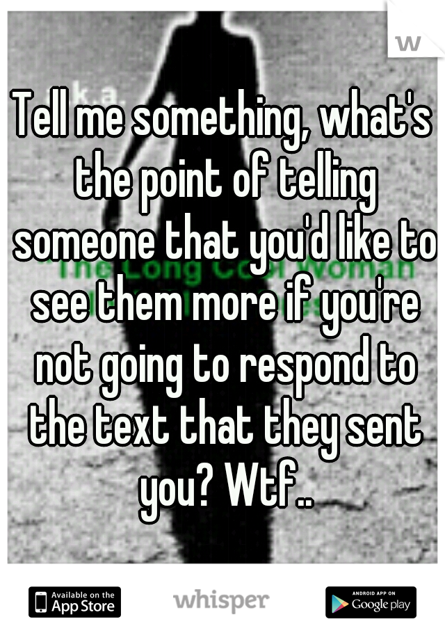 Tell me something, what's the point of telling someone that you'd like to see them more if you're not going to respond to the text that they sent you? Wtf..