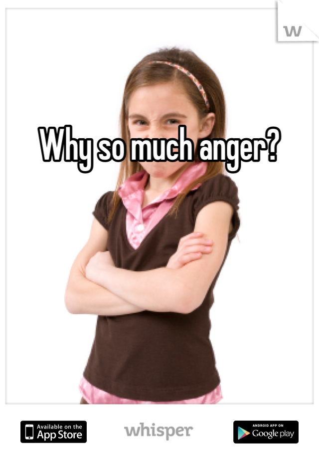 Why so much anger?