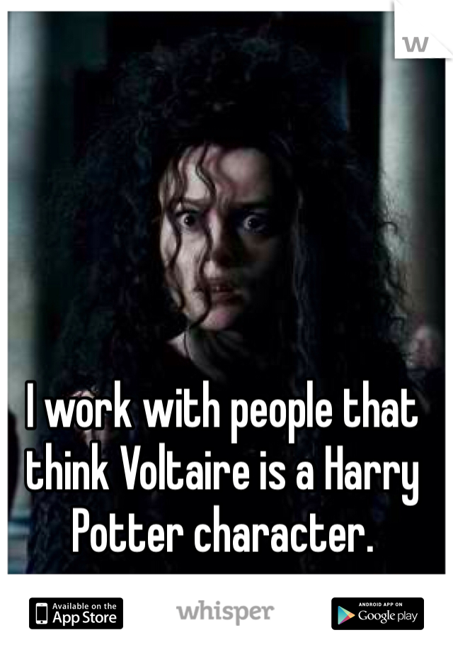 I work with people that think Voltaire is a Harry Potter character.